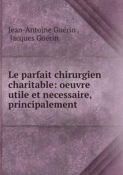 Фото - Jean-Antoine Guérin Le parfait chirurgien charitable: oeuvre utile et necessaire, principalement . jean paul gaultier le male
