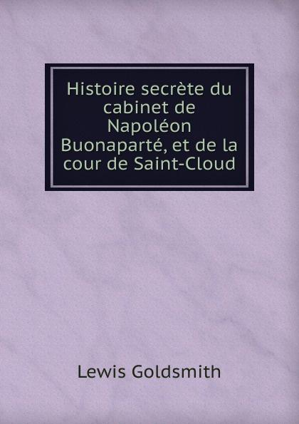 Lewis Goldsmith Histoire secrete du cabinet de Napoleon Buonaparte, et de la cour de Saint-Cloud lewis goldsmith istoria segreta del gabinetto di buonaparte