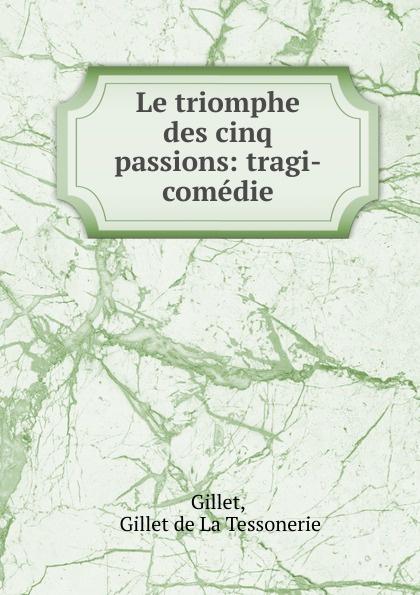 Gillet de La Tessonerie Gillet Le triomphe des cinq passions: tragi-comedie e gillet passepied