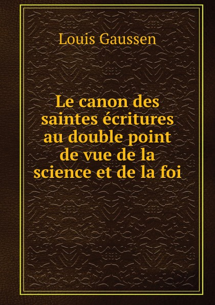 Louis Gaussen Le canon des saintes ecritures au double point de vue de la science et de la foi le protestant cite au tribunal de la parole de dieu dans les saintes ecritures au sujet des points de foi controverses