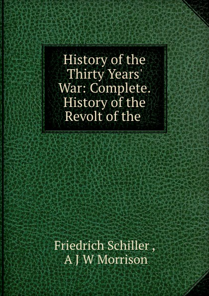 Friedrich Schiller History of the Thirty Years. War: Complete. History of the Revolt of the . friedrich von schiller history of the revolt of the netherlands volume 03