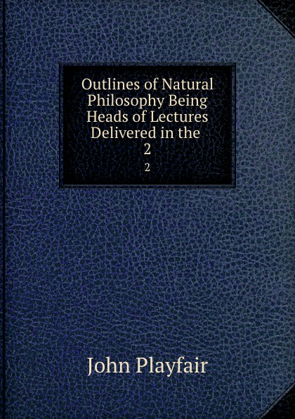 лучшая цена John Playfair Outlines of Natural Philosophy Being Heads of Lectures Delivered in the . 2