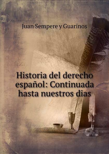 Juan Sempere y Guarinos Historia del derecho espanol: Continuada hasta nuestros dias