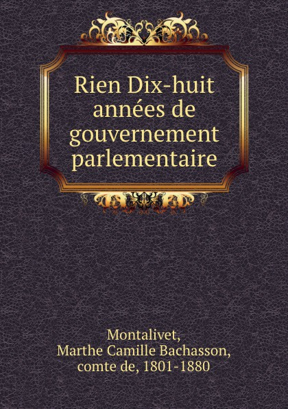 Marthe Camille Bachasson Montalivet Rien Dix-huit annees de gouvernement parlementaire цена и фото