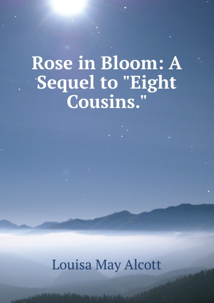 Alcott Louisa May Rose in Bloom: A Sequel to Eight Cousins. alcott l m eight cousins