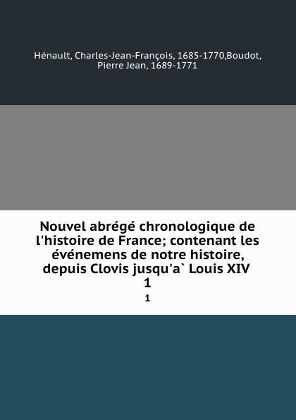 Charles-Jean-François Hénault Nouvel abrege chronologique de l.histoire de France; contenant les evenemens de notre histoire, depuis Clovis jusqu.a Louis XIV . 1