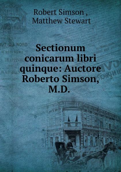 Robert Simson Sectionum conicarum libri quinque: Auctore Roberto Simson, M.D. . james cochran j informs abok