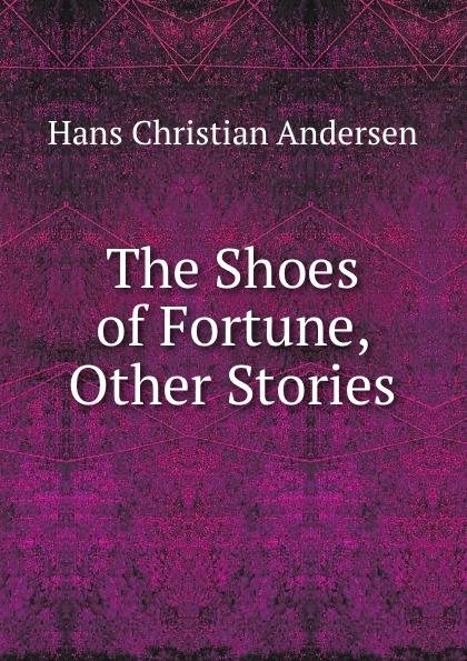 Ганс Христиан Андерсен The Shoes of Fortune, . Other Stories