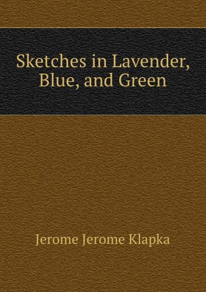 Jerome Jerome K Sketches in Lavender, Blue, and Green jerome j k sketches in lavender blue and green наброски лиловым голубым и зеленым на английском языке