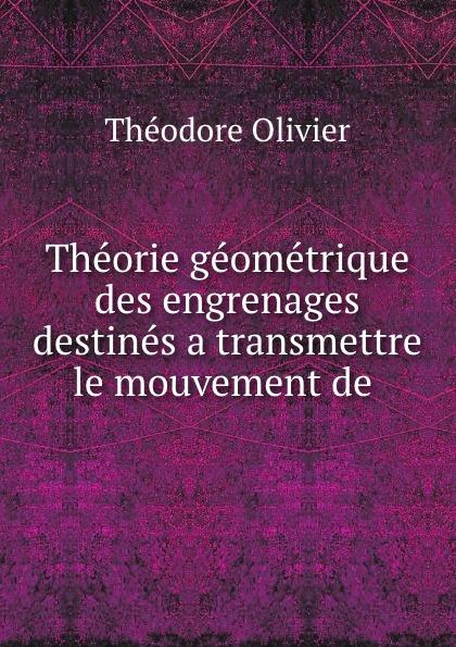Theorie geometrique des engrenages destines a transmettre le mouvement de .  Редкие, забытые и малоизвестные книги, изданные с петровских времен...