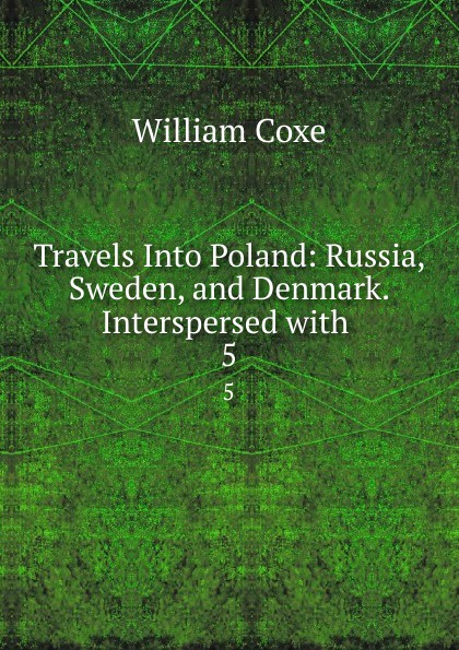 цена на William Coxe Travels Into Poland: Russia, Sweden, and Denmark. Interspersed with . 5