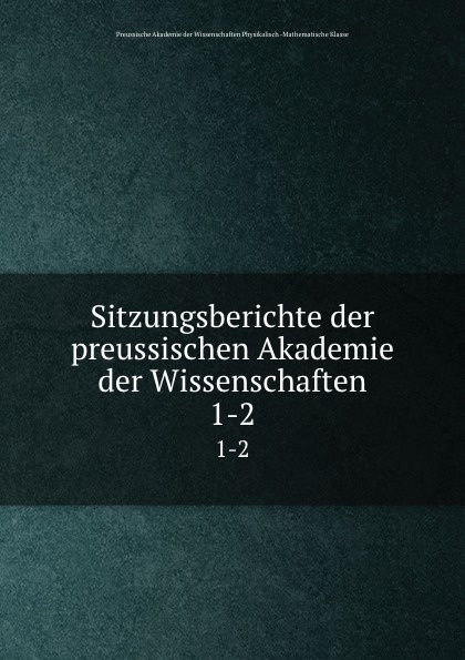 Preussische Akademie der Wissenschaften Physikalisch Mathematische Klasse Sitzungsberichte der preussischen Akademie der Wissenschaften. 1-2 недорого