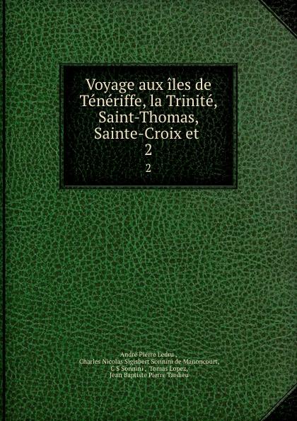 André Pierre Ledru Voyage aux iles de Teneriffe, la Trinite, Saint-Thomas, Sainte-Croix et . 2 b f de lacombe voyage a madagascar et aux iles comores