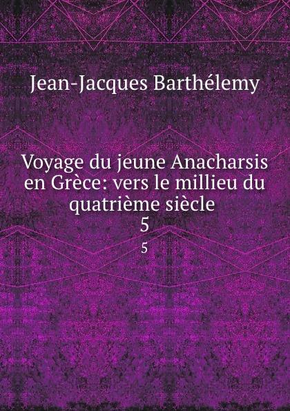 Jean-Jacques Barthélemy Voyage du jeune Anacharsis en Grece: vers le millieu du quatrieme siecle . 5 все цены