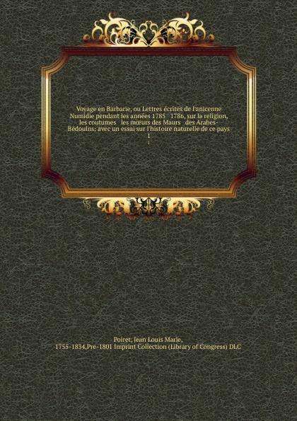 Jean Louis Marie Poiret Voyage en Barbarie, ou Lettres ecrites de l.anicenne Numidie pendant les annees 1785 . 1786, sur la religion, les coutumes . les moeurs des Maurs . des Arabes-Bedouins; avec un essai sur l.histoire naturelle de ce pays. 1 jean de la fontaine lettres a sa femme sur un voyage de paris en limousin