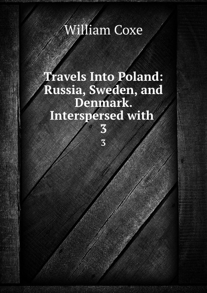 цена на William Coxe Travels Into Poland: Russia, Sweden, and Denmark. Interspersed with . 3