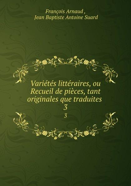 François Arnaud Varietes litteraires, ou Recueil de pieces, tant originales que traduites . 3 françois thomas marie de baculard d arnaud fanni ou l heureux repentir