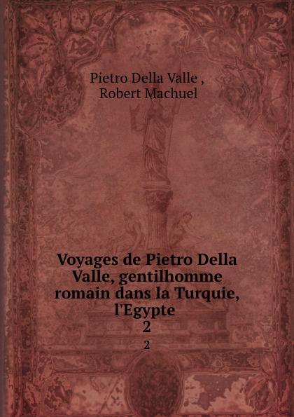 Pietro Della Valle Voyages de Pietro Della Valle, gentilhomme romain dans la Turquie, l.Egypte . 2 pietro della valle voyages t 8