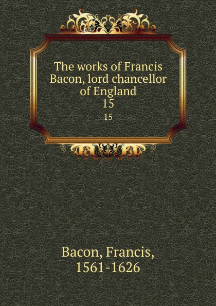 Фрэнсис Бэкон The works of Francis Bacon, lord chancellor of England. 15 фрэнсис бэкон the works of francis bacon volume 11