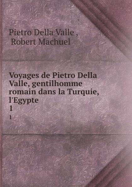 Pietro Della Valle Voyages de Pietro Della Valle, gentilhomme romain dans la Turquie, l.Egypte . 1 pietro della valle voyages t 8