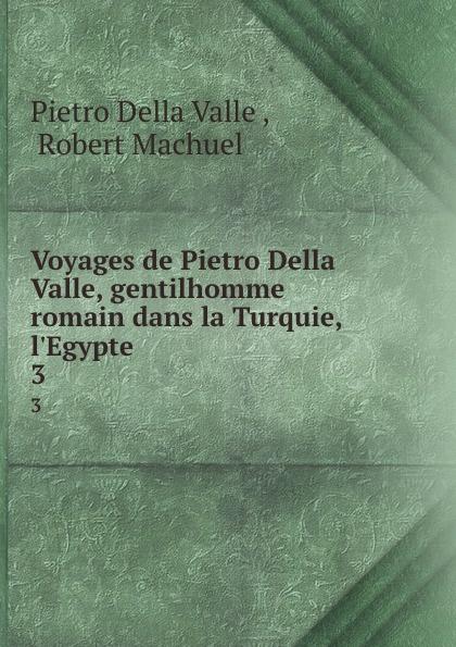 Pietro Della Valle Voyages de Pietro Della Valle, gentilhomme romain dans la Turquie, l.Egypte . 3 pietro della valle voyages t 8