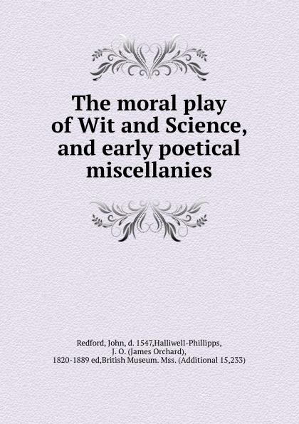 The moral play of Wit and Science, and early poetical miscellanies Редкие, забытые и малоизвестные книги, изданные с петровских времен...