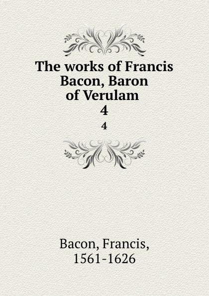 Фрэнсис Бэкон The works of Francis Bacon, Baron of Verulam . 4 фрэнсис бэкон the works of francis bacon volume 11