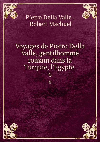 Pietro Della Valle Voyages de Pietro Della Valle, gentilhomme romain dans la Turquie, l.Egypte . 6 pietro della valle voyages t 8