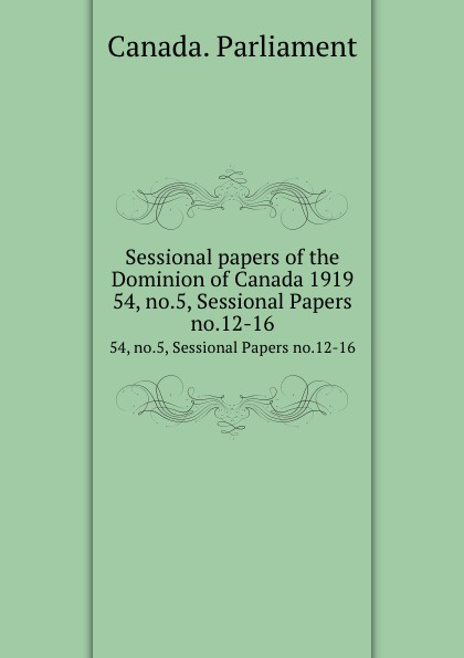 Canada. Parliament Sessional papers of the Dominion of Canada 1919. 54, no.5, Sessional Papers no.12-16 no dominion