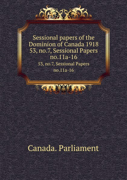 Canada. Parliament Sessional papers of the Dominion of Canada 1918. 53, no.7, Sessional Papers no.11a-16 no dominion