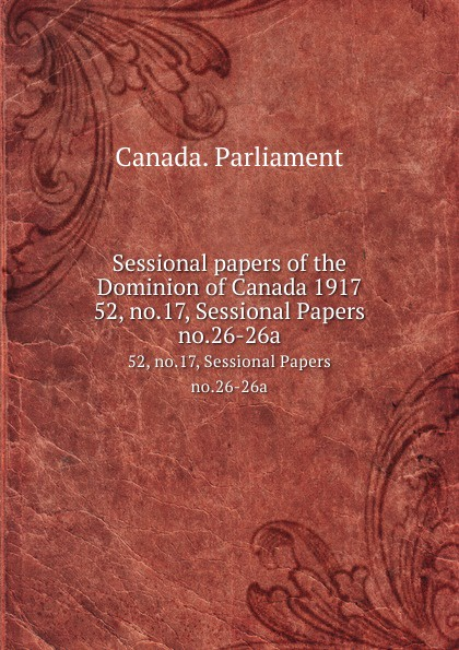 Canada. Parliament Sessional papers of the Dominion of Canada 1917. 52, no.17, Sessional Papers no.26-26a no dominion