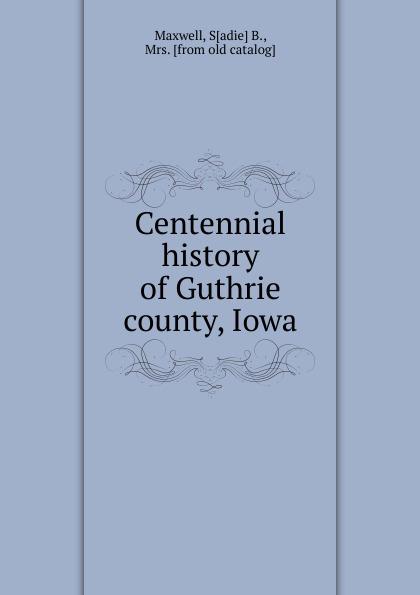 Sadie B. Maxwell Centennial history of Guthrie county, Iowa dixon j m centennial history of polk county iowa