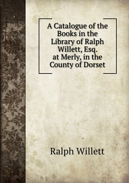 Ralph Willett A Catalogue of the Books in the Library of Ralph Willett, Esq. at Merly, in the County of Dorset