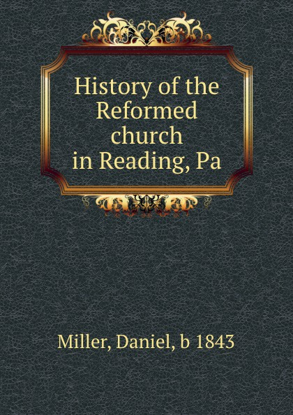 Daniel Miller History of the Reformed church in Reading, Pa. daniel miller tales from facebook