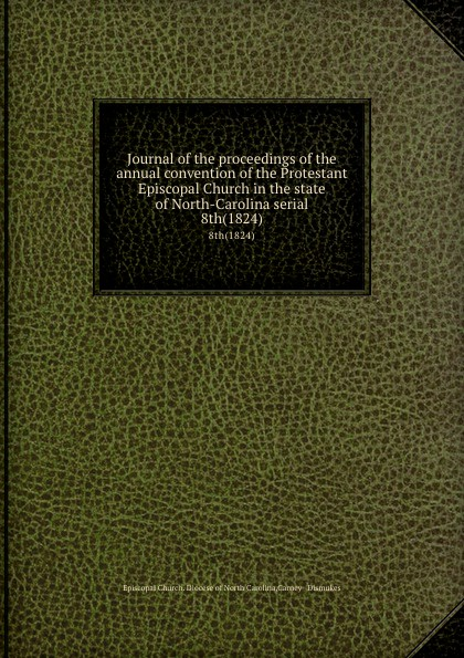 Episcopal Church. Diocese of North Carolina Journal of the proceedings of the annual convention of the Protestant Episcopal Church in the state of North-Carolina serial. 8th(1824) north carolina constitutional convention journal of the convention of the state of north carolina 1 2