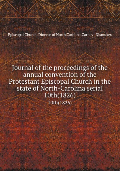 Episcopal Church. Diocese of North Carolina Journal of the proceedings of the annual convention of the Protestant Episcopal Church in the state of North-Carolina serial. 10th(1826) north carolina constitutional convention journal of the convention of the state of north carolina 1 2