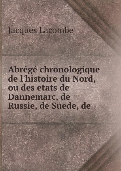 Jacques Lacombe Abrege chronologique de l.histoire du Nord, ou des etats de Dannemarc, de Russie, de Suede, de .