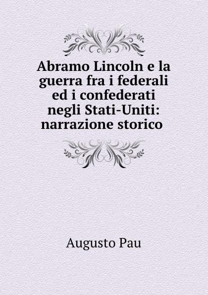 Augusto Pau Abramo Lincoln e la guerra fra i federali ed i confederati negli Stati-Uniti: narrazione storico . maître gims pau