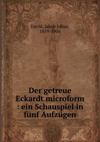 Jakob Julius David Der getreue Eckardt microform : ein Schauspiel in funf Aufzugen johann heinrich steffens cleveland oder der irrende philosoph ein schauspiel in funf aufzugen