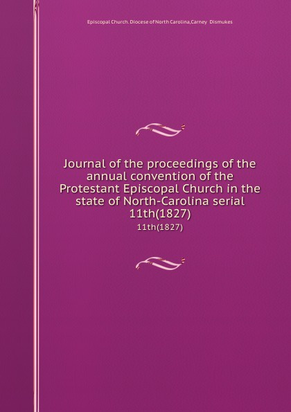 Episcopal Church. Diocese of North Carolina Journal of the proceedings of the annual convention of the Protestant Episcopal Church in the state of North-Carolina serial. 11th(1827) north carolina constitutional convention journal of the convention of the state of north carolina 1 2
