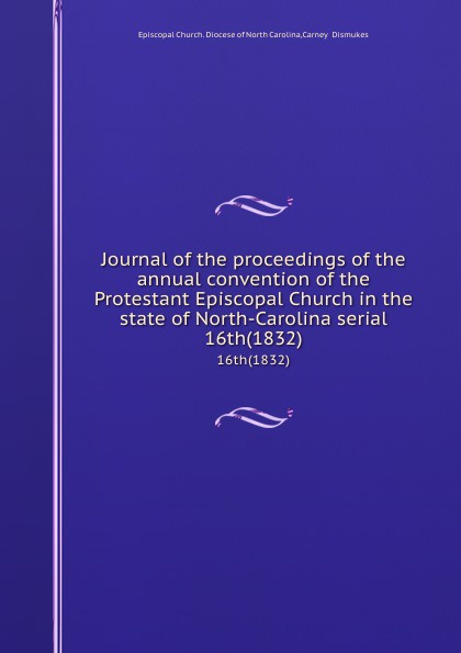 Episcopal Church. Diocese of North Carolina Journal of the proceedings of the annual convention of the Protestant Episcopal Church in the state of North-Carolina serial. 16th(1832) north carolina constitutional convention journal of the convention of the state of north carolina 1 2