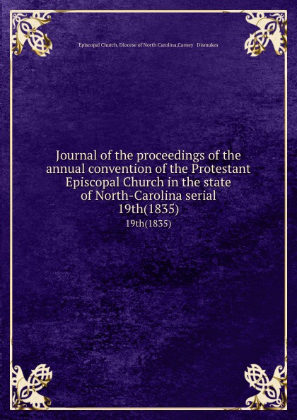 Episcopal Church. Diocese of North Carolina Journal of the proceedings of the annual convention of the Protestant Episcopal Church in the state of North-Carolina serial. 19th(1835) north carolina constitutional convention journal of the convention of the state of north carolina 1 2