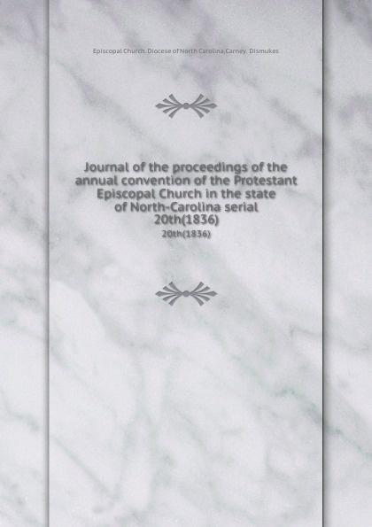 Episcopal Church. Diocese of North Carolina Journal of the proceedings of the annual convention of the Protestant Episcopal Church in the state of North-Carolina serial. 20th(1836) north carolina constitutional convention journal of the convention of the state of north carolina 1 2