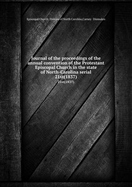 Episcopal Church. Diocese of North Carolina Journal of the proceedings of the annual convention of the Protestant Episcopal Church in the state of North-Carolina serial. 21st(1837) north carolina constitutional convention journal of the convention of the state of north carolina 1 2