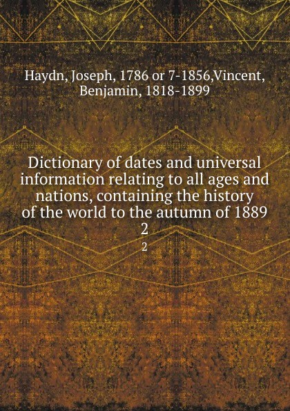 Joseph Haydn Dictionary of dates and universal information relating to all ages and nations, containing the history of the world to the autumn of 1889. 2 benjamin vincent haydn s dictionary of dates relating to all ages and nations for universal reference