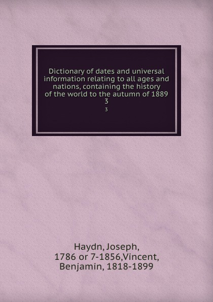Joseph Haydn Dictionary of dates and universal information relating to all ages and nations, containing the history of the world to the autumn of 1889. 3 benjamin vincent haydn s dictionary of dates relating to all ages and nations for universal reference