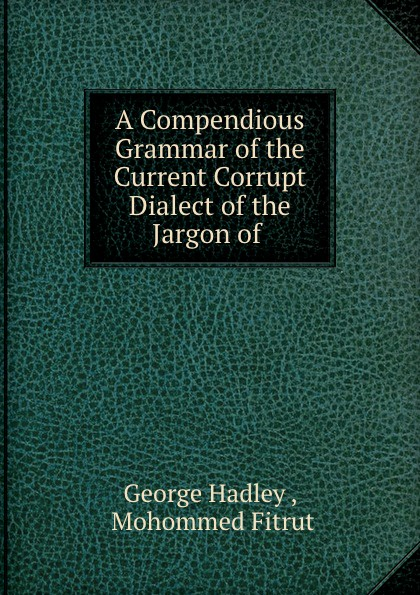 A Compendious Grammar of the Current Corrupt Dialect of the Jargon of .