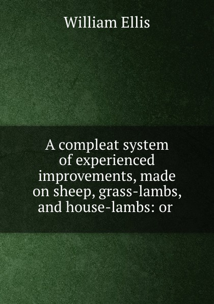 A compleat system of experienced improvements, made on sheep, grass-lambs, and house-lambs: or .