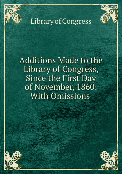 Library of Congress Additions Made to the Congress, Since First Day November, 1860: With Omissions .