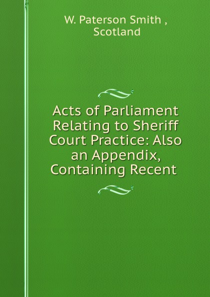 W. Paterson Smith Acts of Parliament Relating to Sheriff Court Practice: Also an Appendix, Containing Recent . printio sheriff